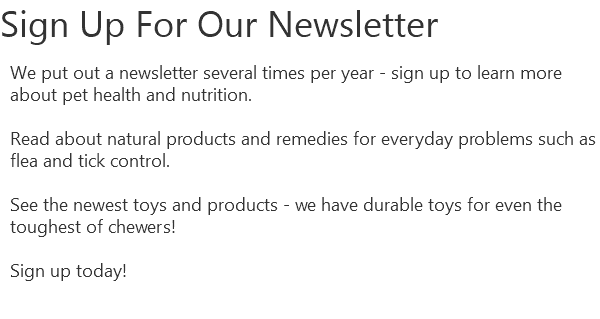 Sign Up For Our Newsletter We put out a newsletter several times per year - sign up to learn more about pet health and nutrition. Read about natural products and remedies for everyday problems such as flea and tick control. See the newest toys and products - we have durable toys for even the toughest of chewers! Sign up today!